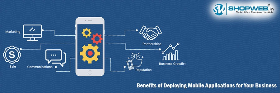 Benefits Of Deploying Mobile Applications For Your Business | Shopweb | India